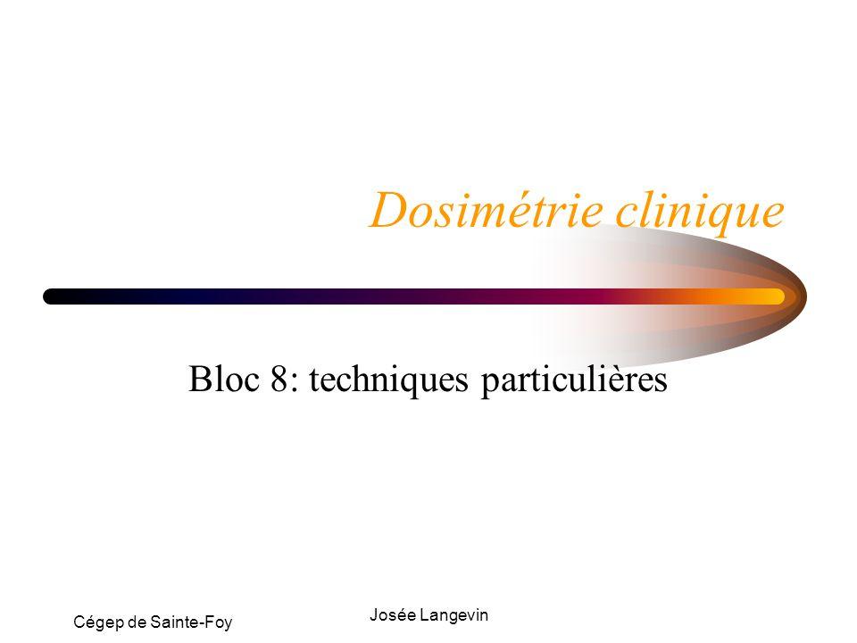 Cégep de Sainte-Foy Josée Langevin Dosimétrie clinique Bloc 8: techniques particulières
