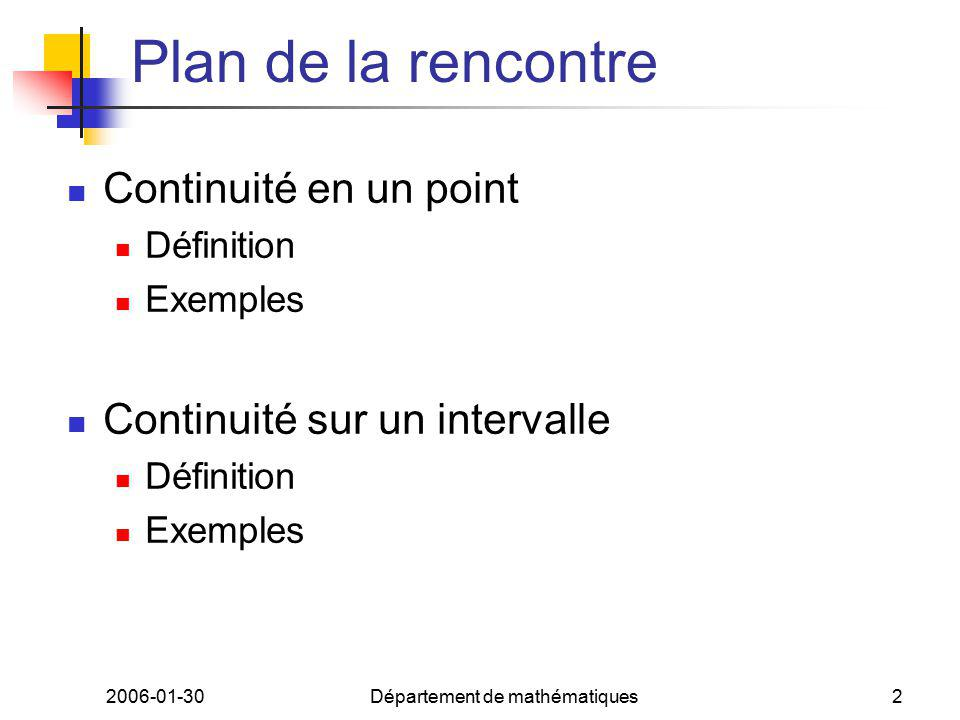 2006-01-30Département de mathématiques2 Plan de la rencontre Continuité en un point Définition Exemples Continuité sur un intervalle Définition Exempl