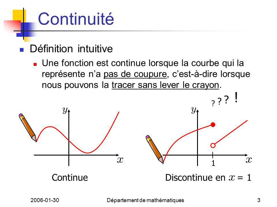 2006-01-30Département de mathématiques3 Continuité Définition intuitive Une fonction est continue lorsque la courbe qui la représente na pas de coupure, cest-à-dire lorsque nous pouvons la tracer sans lever le crayon.