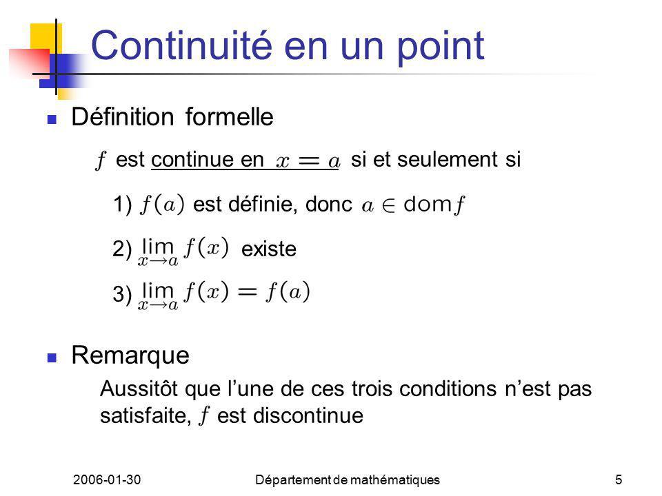 2006-01-30Département de mathématiques5 Continuité en un point Définition formelle est continue en si et seulement si 1) est définie, donc 2) existe 3) Remarque Aussitôt que lune de ces trois conditions nest pas satisfaite, est discontinue
