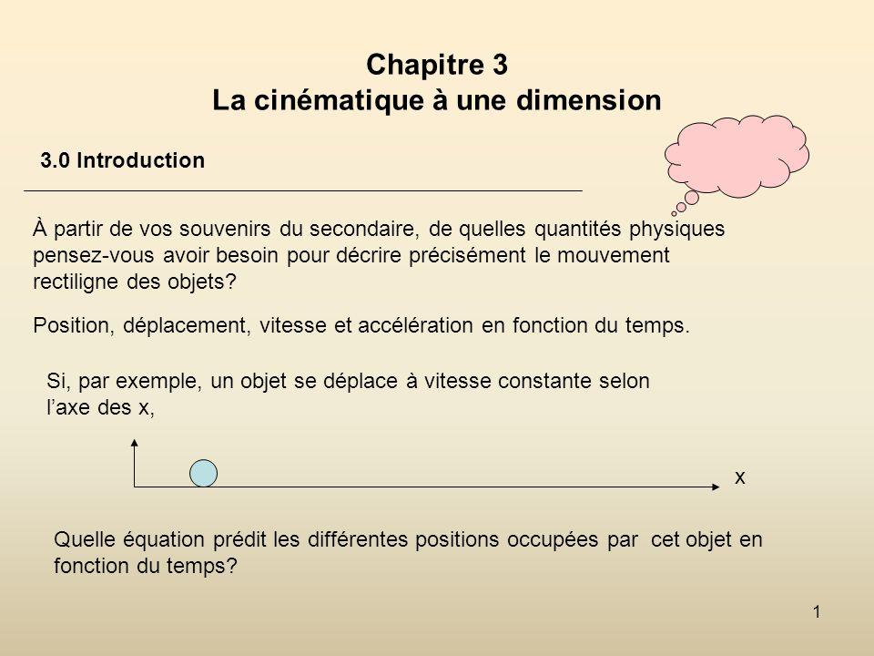 2 Chapitre 3 La cinématique à une dimension 3.0 Introduction Nous ajouterons des éléments nouveaux: temps de rencontre entre deux objets.
