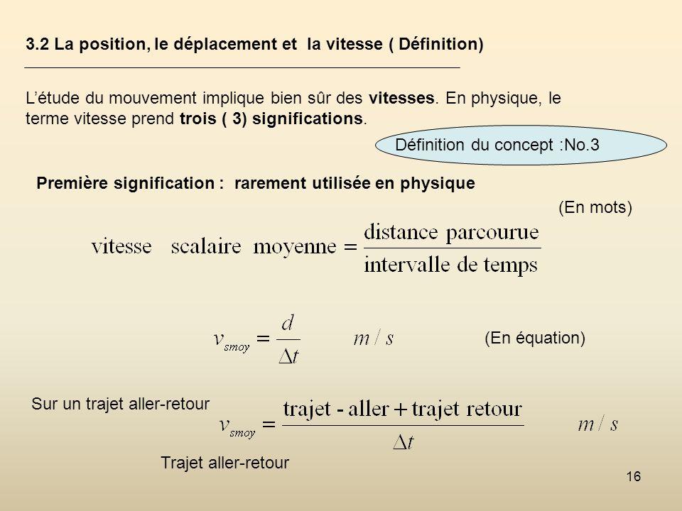 16 3.2 La position, le déplacement et la vitesse ( Définition) Létude du mouvement implique bien sûr des vitesses. En physique, le terme vitesse prend