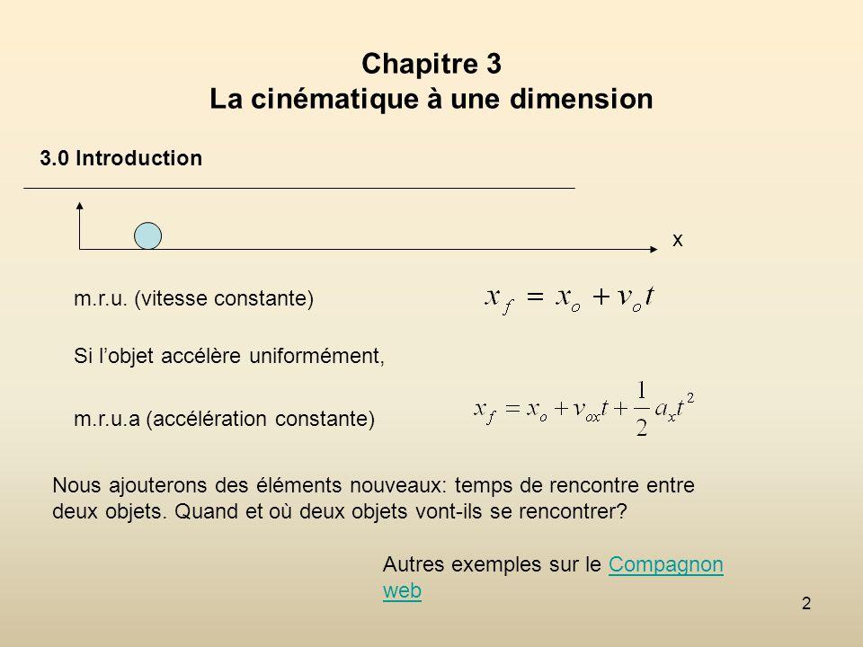 2 Chapitre 3 La cinématique à une dimension 3.0 Introduction Nous ajouterons des éléments nouveaux: temps de rencontre entre deux objets. Quand et où