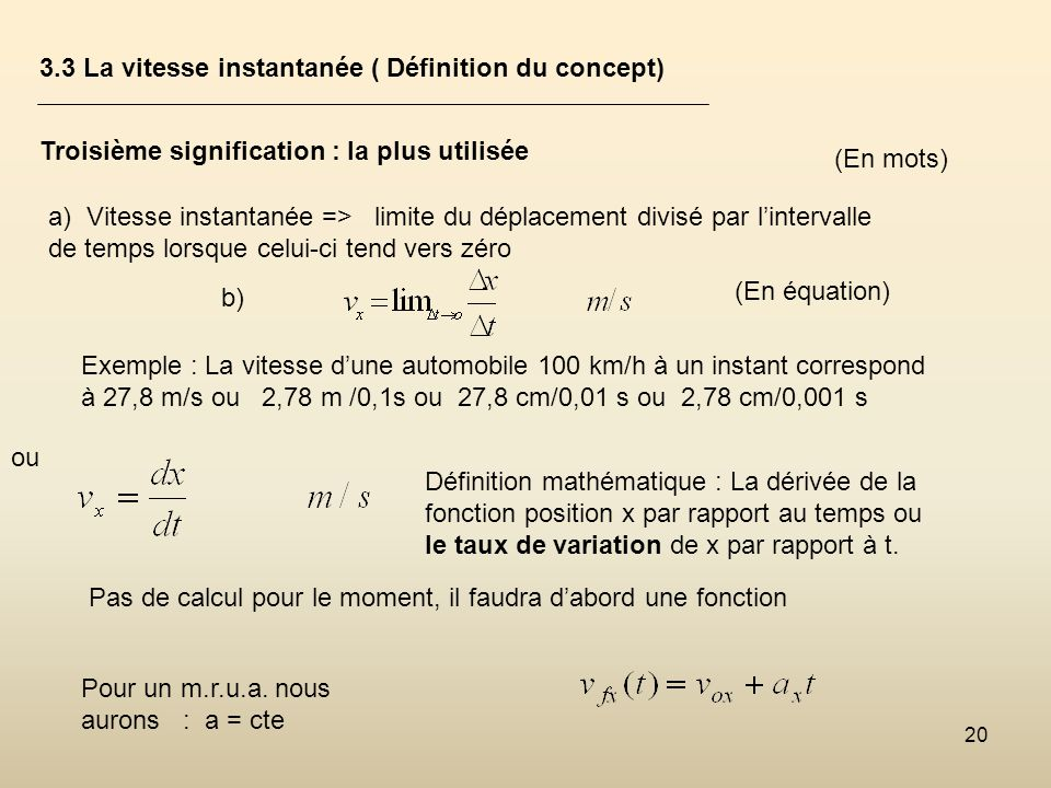 20 3.3 La vitesse instantanée ( Définition du concept) Troisième signification : la plus utilisée a) Vitesse instantanée => limite du déplacement divi