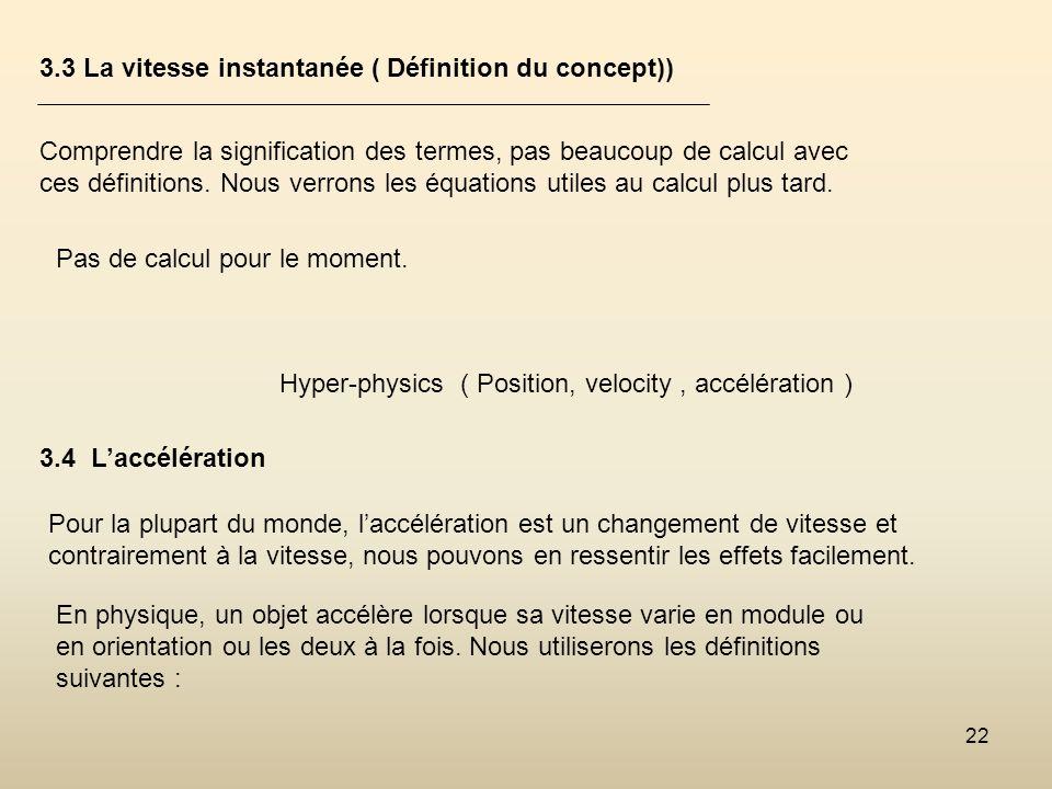 22 3.3 La vitesse instantanée ( Définition du concept)) Comprendre la signification des termes, pas beaucoup de calcul avec ces définitions. Nous verr