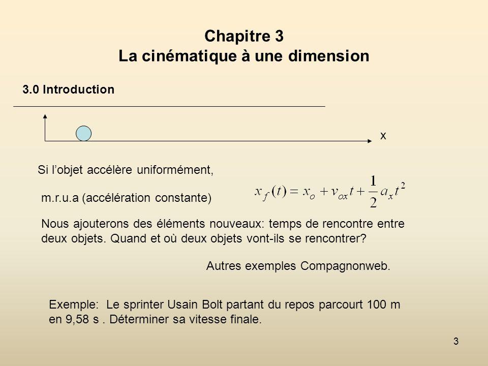 3 Chapitre 3 La cinématique à une dimension 3.0 Introduction Nous ajouterons des éléments nouveaux: temps de rencontre entre deux objets. Quand et où