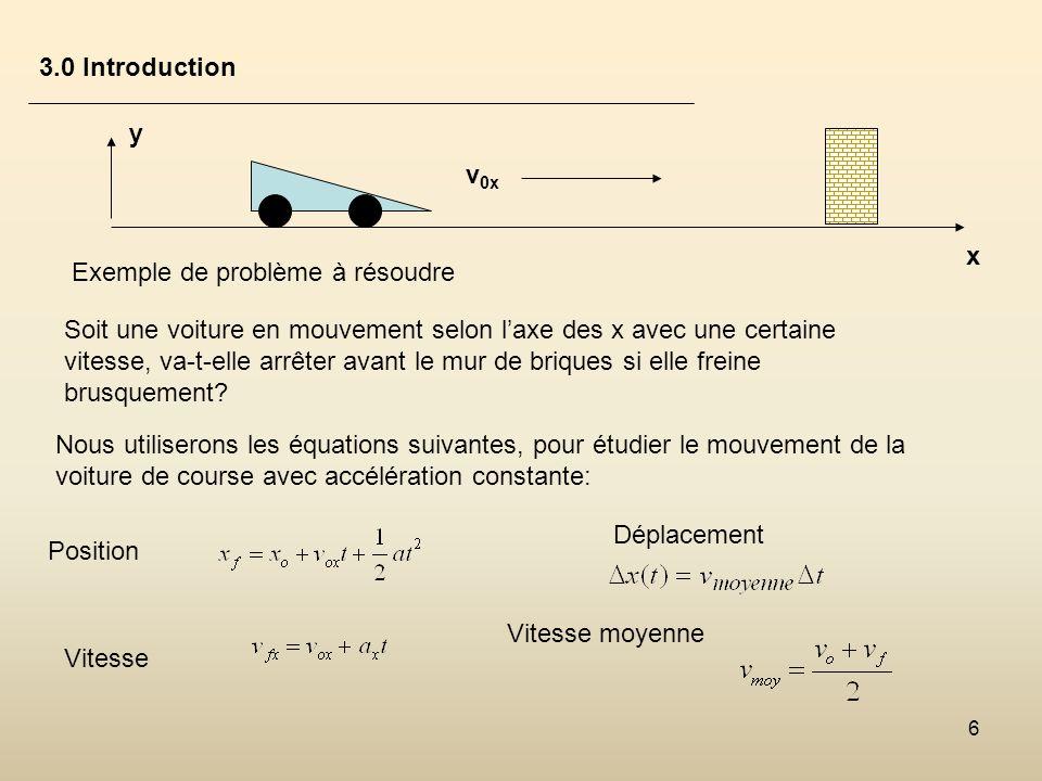 6 3.0 Introduction x v 0x y Exemple de problème à résoudre Soit une voiture en mouvement selon laxe des x avec une certaine vitesse, va-t-elle arrêter