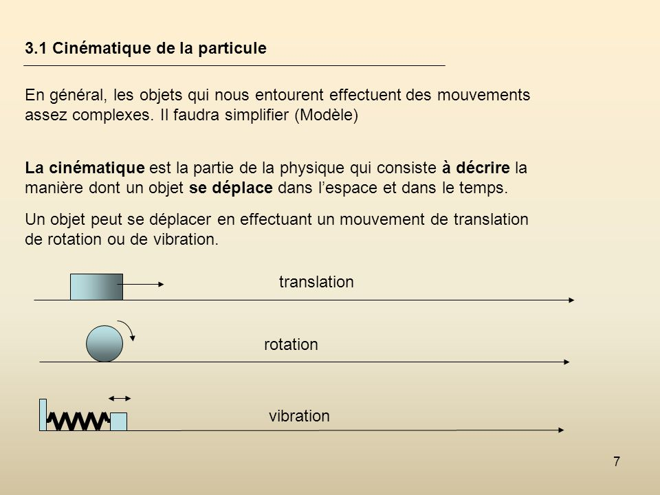 7 3.1 Cinématique de la particule En général, les objets qui nous entourent effectuent des mouvements assez complexes. Il faudra simplifier (Modèle) L