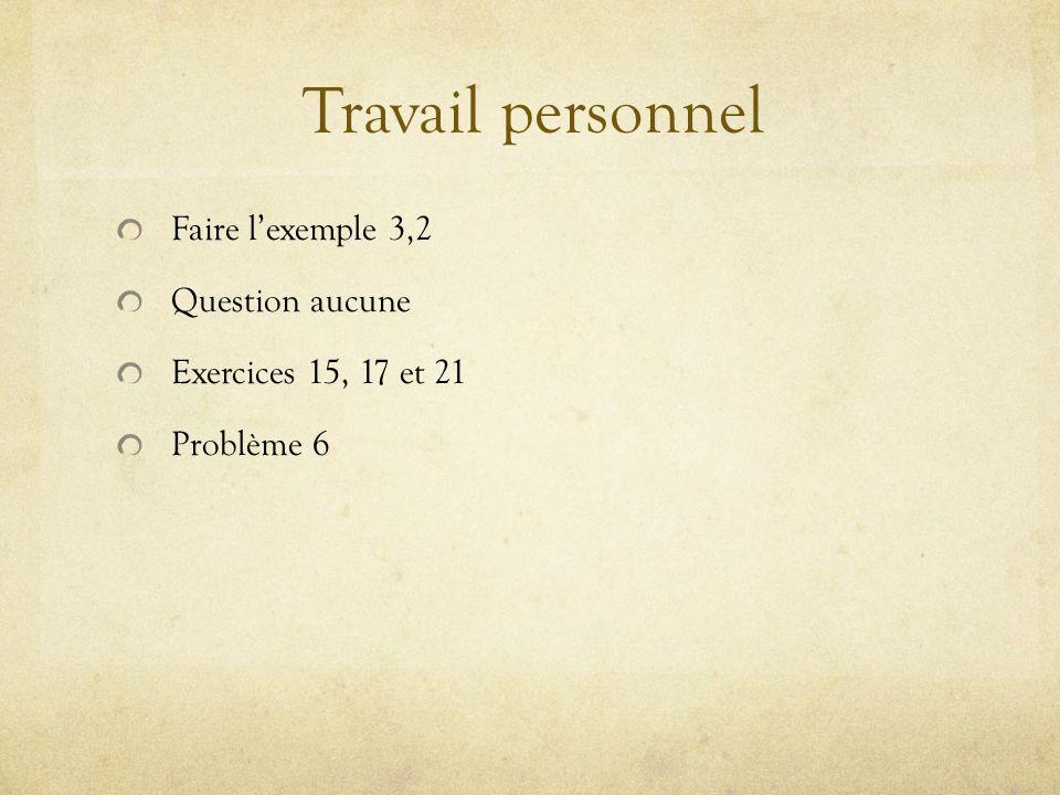 Travail personnel Faire lexemple 3,2 Question aucune Exercices 15, 17 et 21 Problème 6
