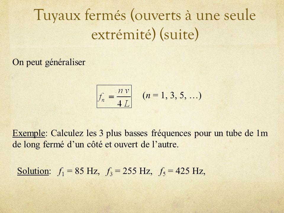 Tuyaux fermés (ouverts à une seule extrémité) (suite) On peut généraliser (n = 1, 3, 5, …) Exemple: Calculez les 3 plus basses fréquences pour un tube