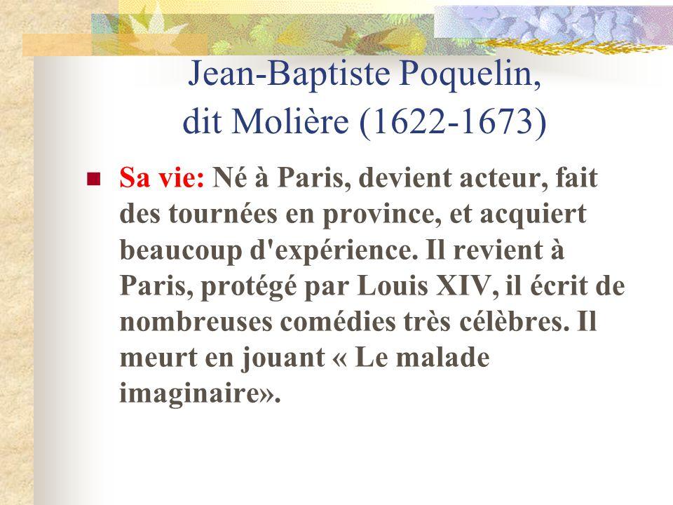 Jean-Baptiste Poquelin, dit Molière (1622-1673) Sa vie: Né à Paris, devient acteur, fait des tournées en province, et acquiert beaucoup d'expérience.