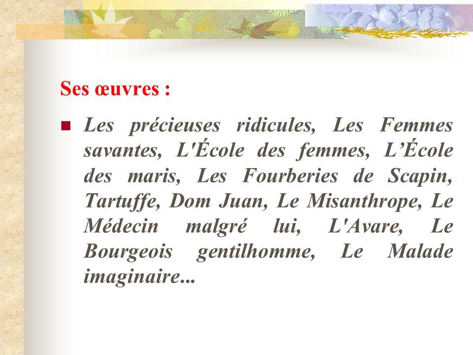 Ses œuvres : Les précieuses ridicules, Les Femmes savantes, L'École des femmes, LÉcole des maris, Les Fourberies de Scapin, Tartuffe, Dom Juan, Le Mis
