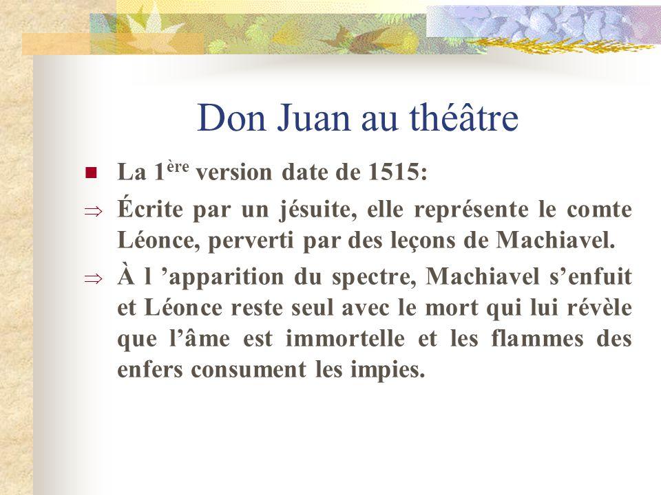 Don Juan au théâtre La 1 ère version date de 1515: Écrite par un jésuite, elle représente le comte Léonce, perverti par des leçons de Machiavel. À l a