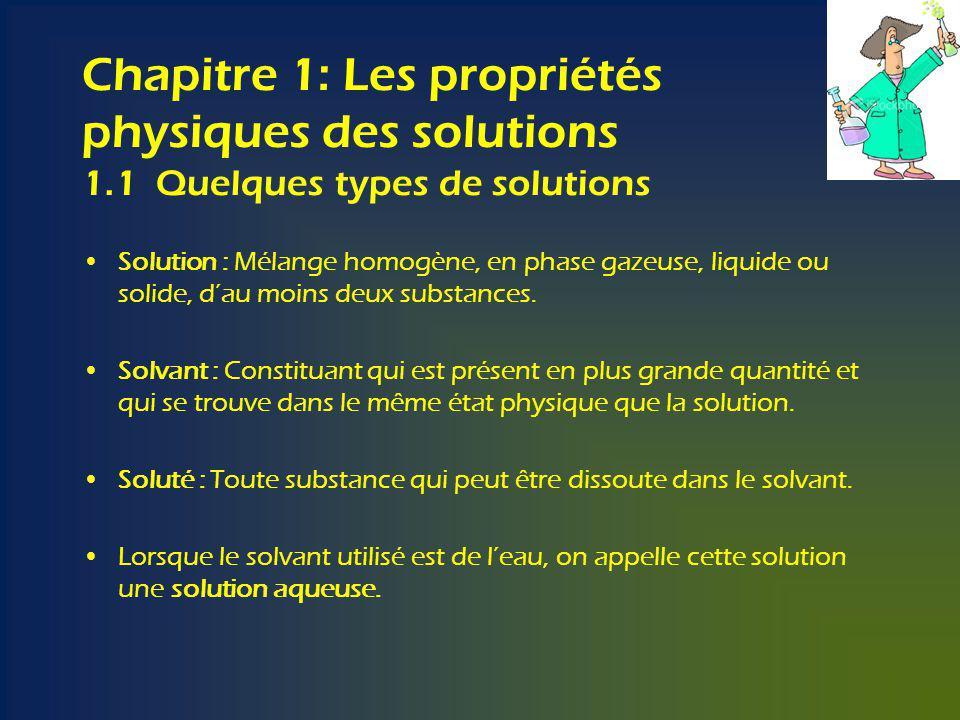 Chapitre 1: Les propriétés physiques des solutions 1.1 Quelques types de solutions Solution : Mélange homogène, en phase gazeuse, liquide ou solide, dau moins deux substances.