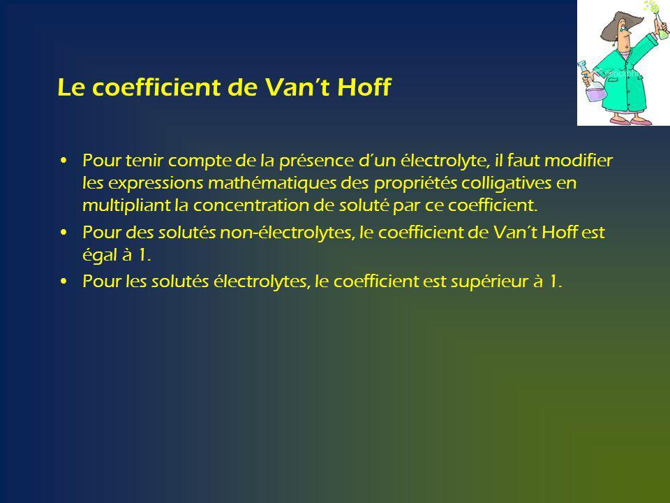 Le coefficient de Vant Hoff Pour tenir compte de la présence dun électrolyte, il faut modifier les expressions mathématiques des propriétés colligatives en multipliant la concentration de soluté par ce coefficient.
