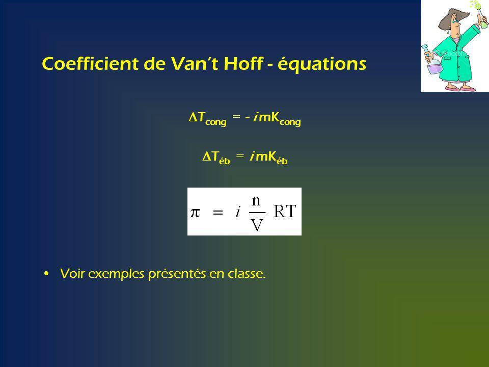 Coefficient de Vant Hoff - équations T cong = - i mK cong T éb = i mK éb Voir exemples présentés en classe.