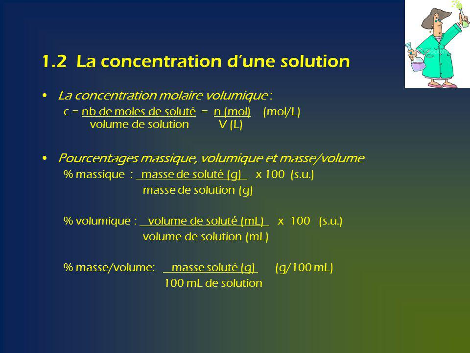 1.2 La concentration dune solution La concentration molaire volumique : c = nb de moles de soluté = n (mol) (mol/L) volume de solution V (L) Pourcenta
