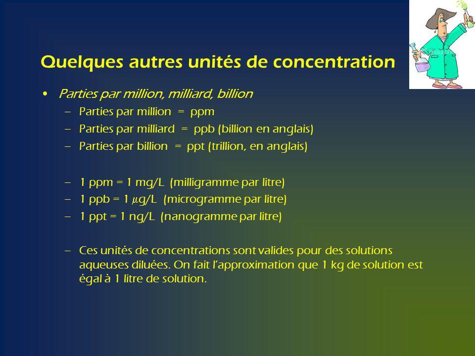 Quelques autres unités de concentration Parties par million, milliard, billion –Parties par million = ppm –Parties par milliard = ppb (billion en anglais) –Parties par billion = ppt (trillion, en anglais) –1 ppm = 1 mg/L (milligramme par litre) –1 ppb = 1 g/L (microgramme par litre) –1 ppt = 1 ng/L (nanogramme par litre) –Ces unités de concentrations sont valides pour des solutions aqueuses diluées.