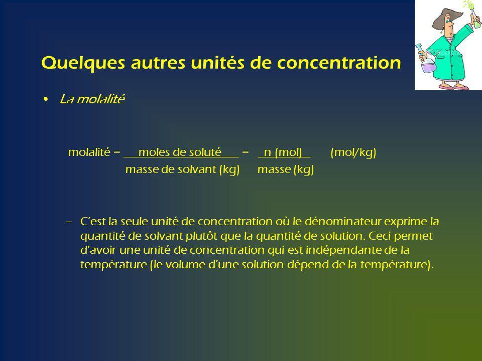 Quelques autres unités de concentration La molalité molalité = moles de soluté = n (mol) (mol/kg) masse de solvant (kg) masse (kg) –Cest la seule unité de concentration où le dénominateur exprime la quantité de solvant plutôt que la quantité de solution.