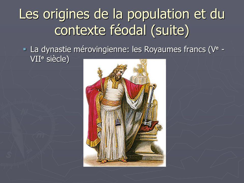 Les origines de la population et du contexte féodal (suite) La dynastie mérovingienne: les Royaumes francs (V e - VII e siècle) La dynastie mérovingie
