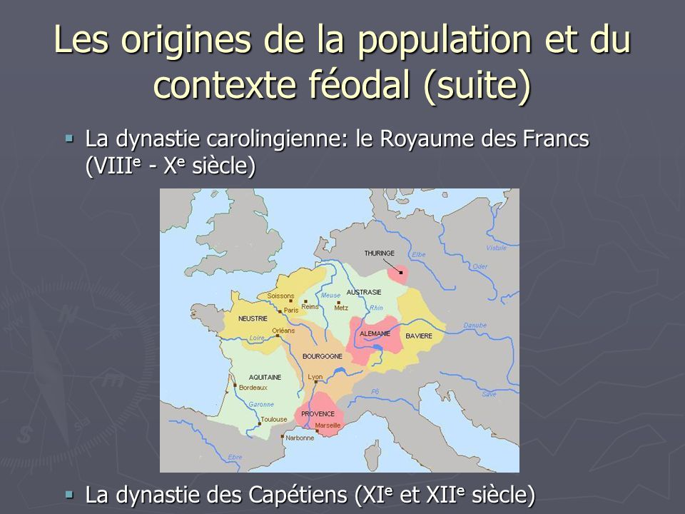 Les origines de la population et du contexte féodal (suite) La dynastie carolingienne: le Royaume des Francs (VIII e - X e siècle) La dynastie carolin