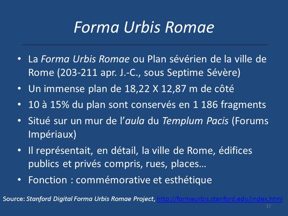 17 Forma Urbis Romae La Forma Urbis Romae ou Plan sévérien de la ville de Rome (203-211 apr. J.-C., sous Septime Sévère) Un immense plan de 18,22 X 12