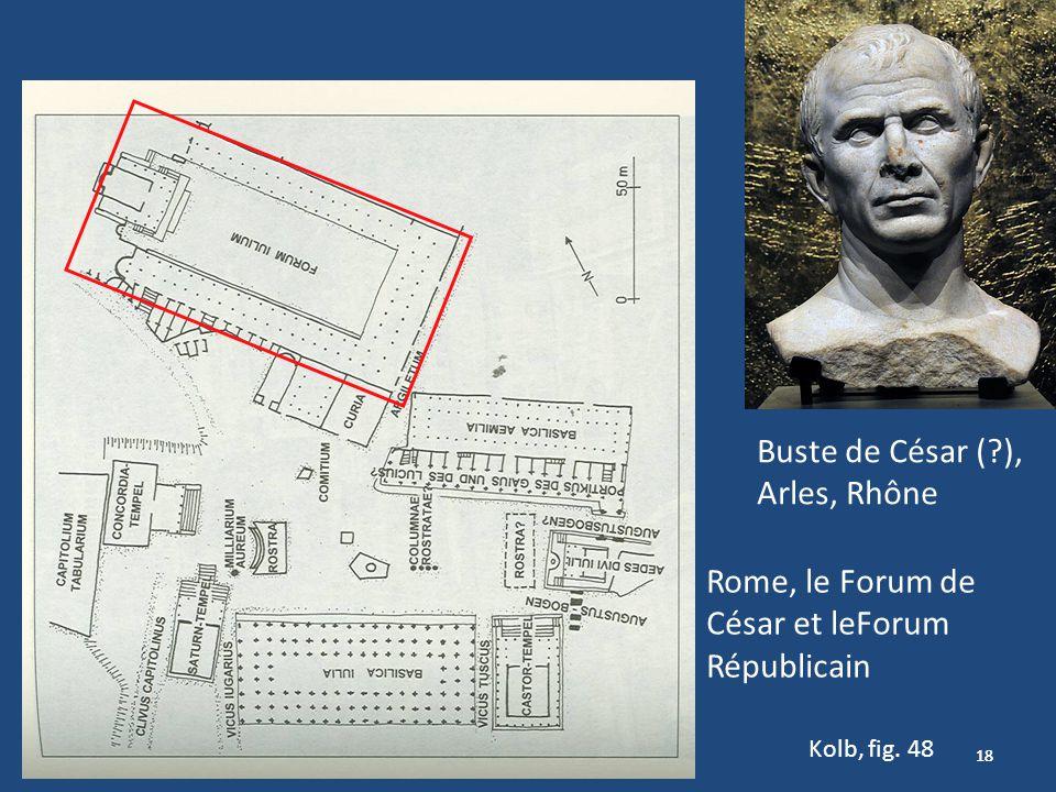 18 Kolb, fig. 48 Rome, le Forum de César et leForum Républicain Buste de César (?), Arles, Rhône