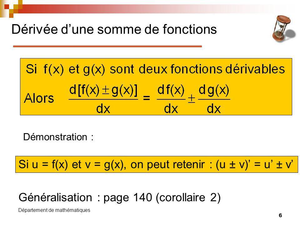 7 Département de mathématiques Dérivée de x n Généralisation : Si f(x) = x r, où r IR, alors f(x) = rx r-1 Exemple : Si f(x) = x 5, alors f(x) = 5x 5-1 = 5x 4 Exercice : Si f(x) = 1/x et g(x) = x trouver f(x) et g(x) Démonstration :