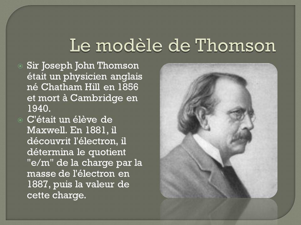 Sir Joseph John Thomson était un physicien anglais né Chatham Hill en 1856 et mort à Cambridge en 1940. C'était un élève de Maxwell. En 1881, il décou