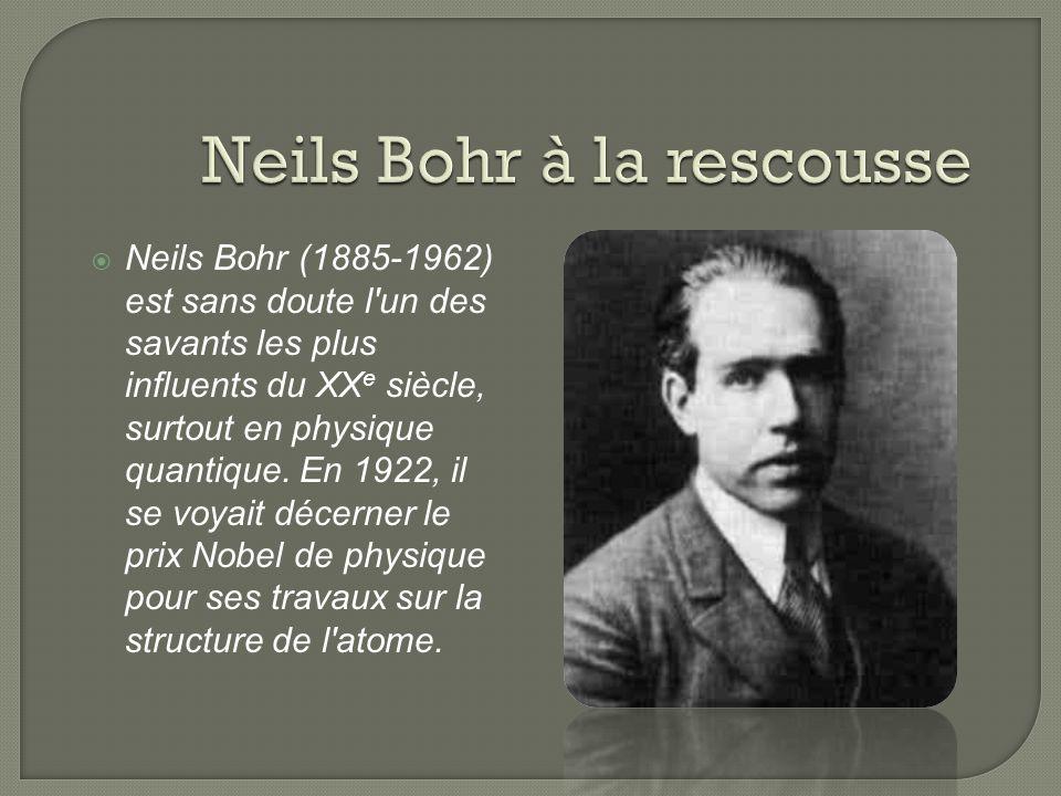 Neils Bohr (1885-1962) est sans doute l'un des savants les plus influents du XX e siècle, surtout en physique quantique. En 1922, il se voyait décerne
