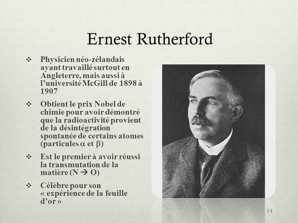 Ernest Rutherford Physicien néo-zélandais ayant travaillé surtout en Angleterre, mais aussi à luniversité McGill de 1898 à 1907 Obtient le prix Nobel