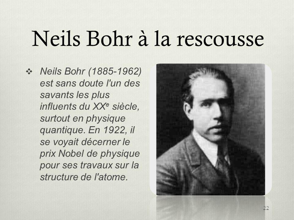Neils Bohr à la rescousse Neils Bohr (1885-1962) est sans doute l'un des savants les plus influents du XX e siècle, surtout en physique quantique. En