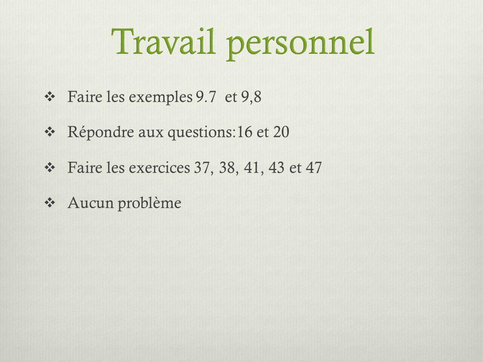 Faire les exemples 9.7 et 9,8 Répondre aux questions:16 et 20 Faire les exercices 37, 38, 41, 43 et 47 Aucun problème