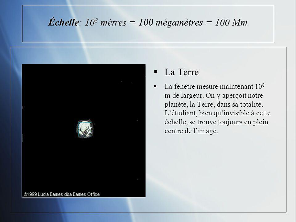 Échelle: 10 8 mètres = 100 mégamètres = 100 Mm La Terre La fenêtre mesure maintenant 10 8 m de largeur. On y aperçoit notre planète, la Terre, dans sa