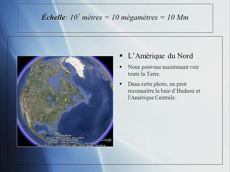 Échelle: 10 7 mètres = 10 mégamètres = 10 Mm LAmérique du Nord Nous pouvons maintenant voir toute la Terre. Dans cette photo, on peut reconnaître la b