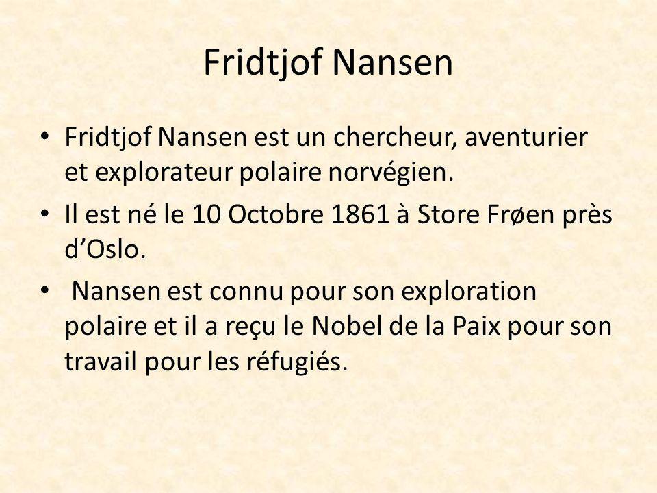 Fridtjof Nansen Fridtjof Nansen est un chercheur, aventurier et explorateur polaire norvégien. Il est né le 10 Octobre 1861 à Store Frøen près dOslo.
