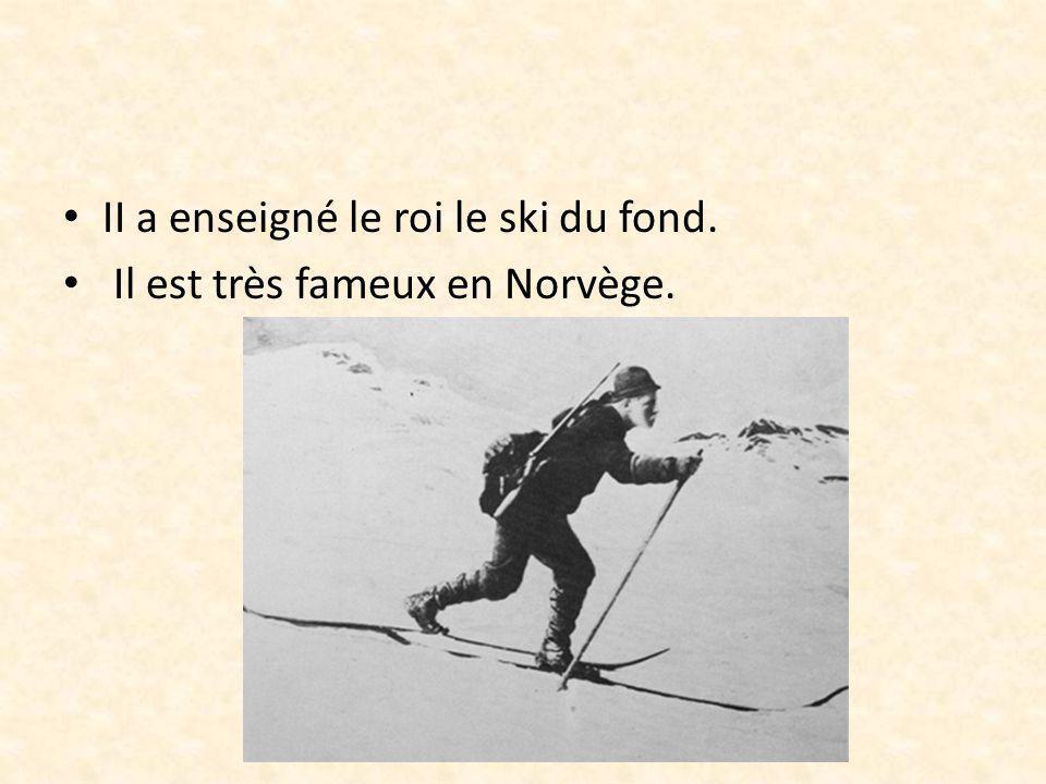 II a enseigné le roi le ski du fond. Il est très fameux en Norvège.