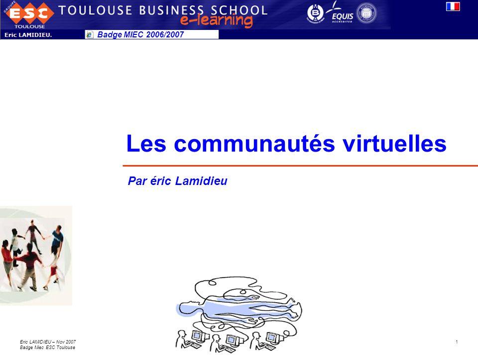 1Eric LAMIDIEU – Nov 2007 Badge Miec ESC Toulouse Les communautés virtuelles Badge MIEC 2006/2007 Par éric Lamidieu