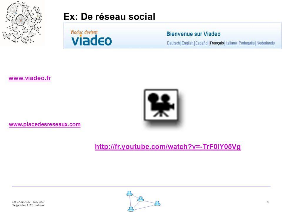 Eric LAMIDIEU – Nov 2007 Badge Miec ESC Toulouse 16 Ex: De réseau social www.viadeo.fr www.placedesreseaux.com http://fr.youtube.com/watch?v=-TrF0iY05Vg