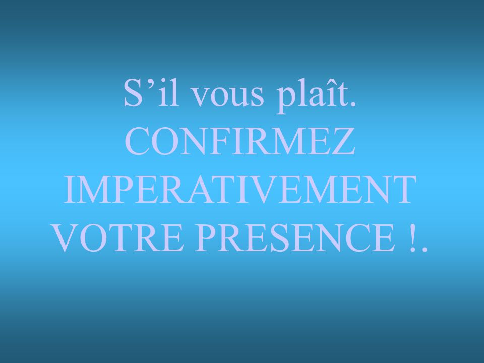 Sil vous plaît. CONFIRMEZ IMPERATIVEMENT VOTRE PRESENCE !.