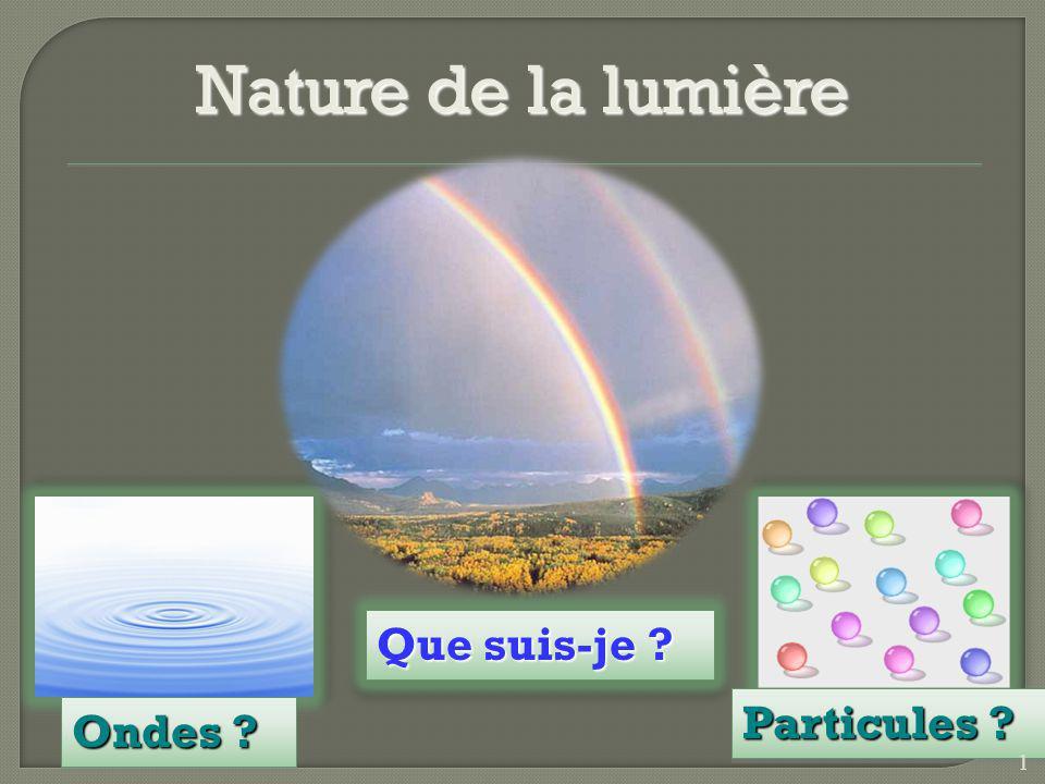 Nature de la lumière Que suis-je ? Ondes ? Particules ? 1