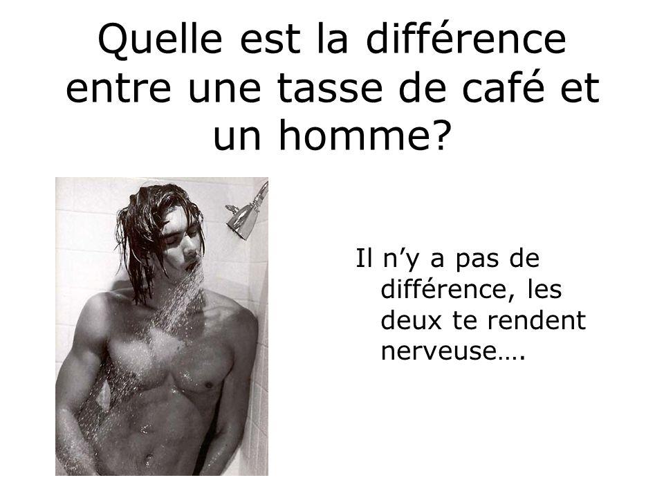 Quelle est la différence entre une tasse de café et un homme? Il ny a pas de différence, les deux te rendent nerveuse….