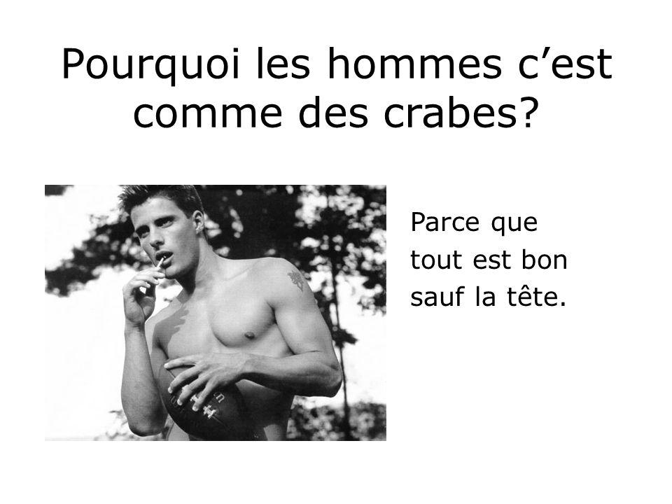 Pourquoi les hommes cest comme des crabes? Parce que tout est bon sauf la tête.