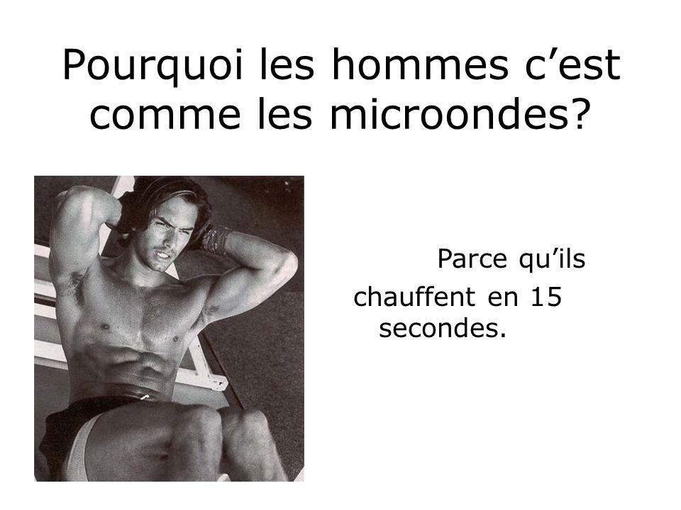 Pourquoi les hommes cest comme les microondes? Parce quils chauffent en 15 secondes.