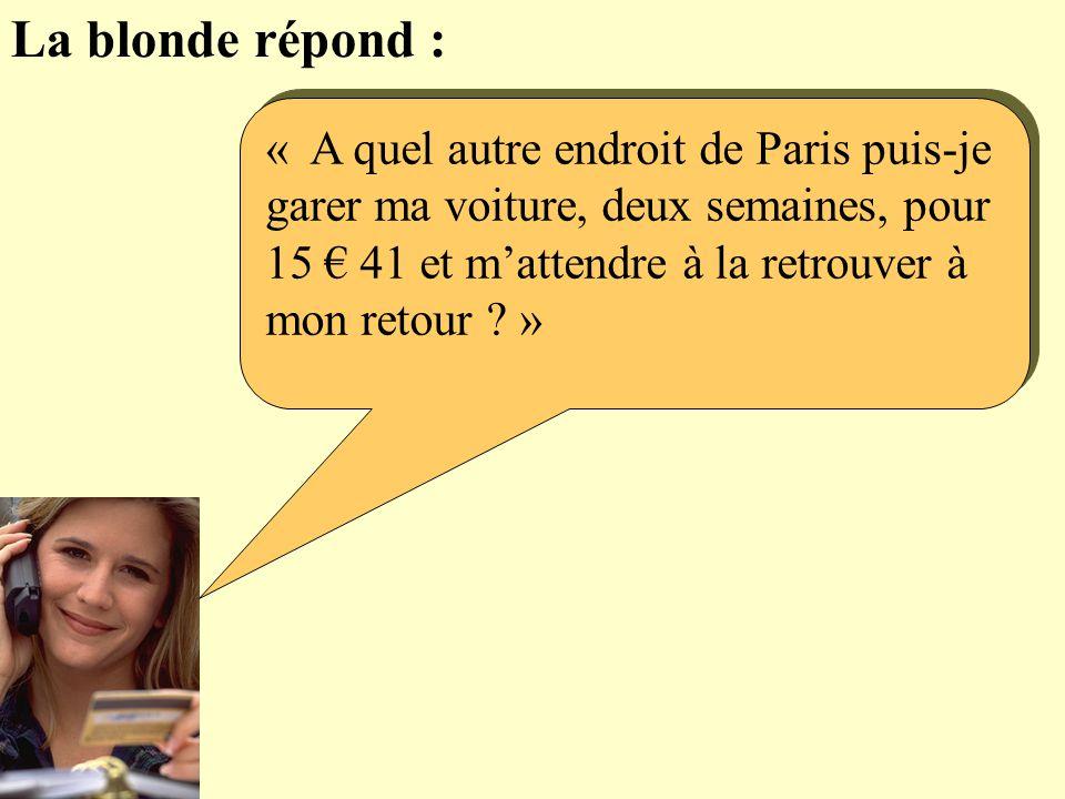 La blonde répond : « A quel autre endroit de Paris puis-je garer ma voiture, deux semaines, pour 15 41 et mattendre à la retrouver à mon retour .