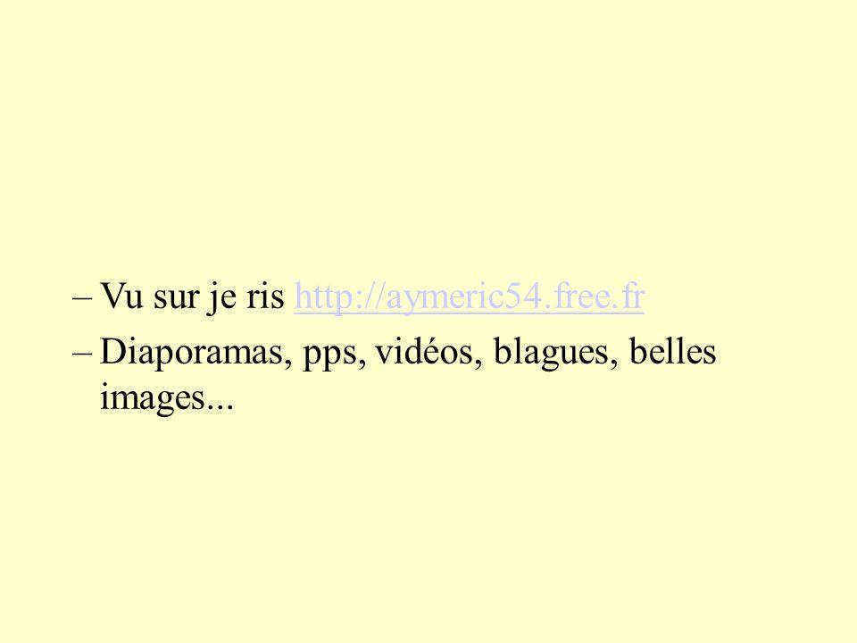 –Vu sur je ris http://aymeric54.free.frhttp://aymeric54.free.fr –Diaporamas, pps, vidéos, blagues, belles images...