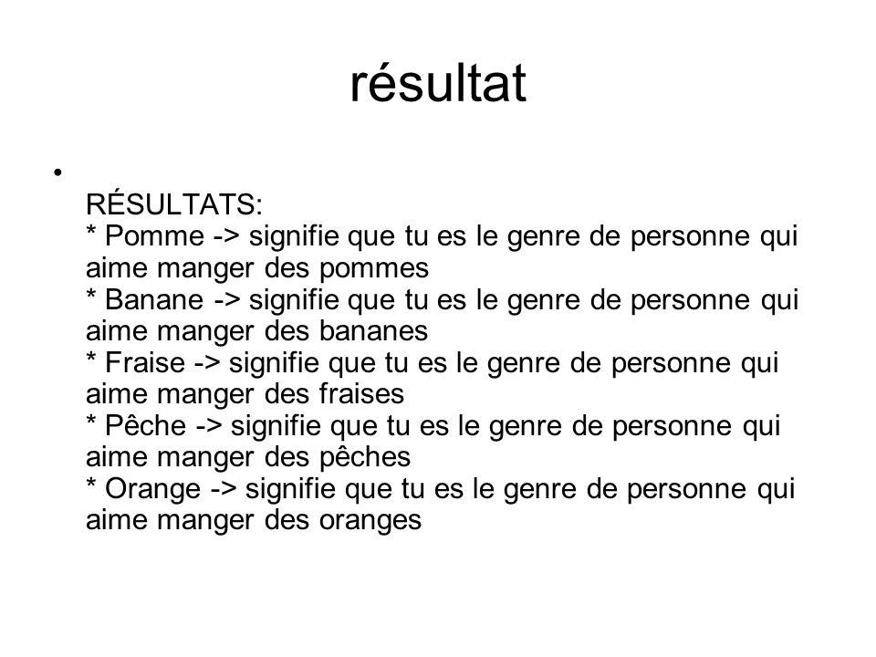 résultat RÉSULTATS: * Pomme -> signifie que tu es le genre de personne qui aime manger des pommes * Banane -> signifie que tu es le genre de personne