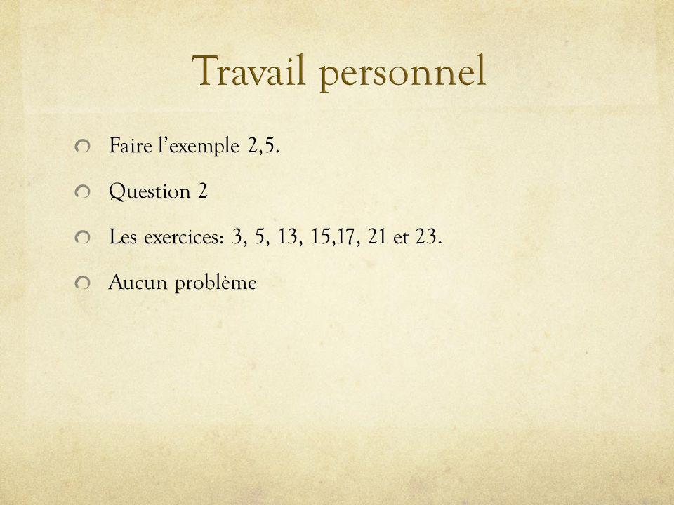Faire lexemple 2,5. Question 2 Les exercices: 3, 5, 13, 15,17, 21 et 23. Aucun problème