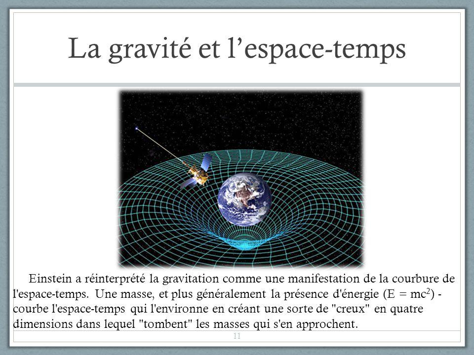 La gravité et lespace-temps 11 Einstein a réinterprété la gravitation comme une manifestation de la courbure de l'espace-temps. Une masse, et plus gén