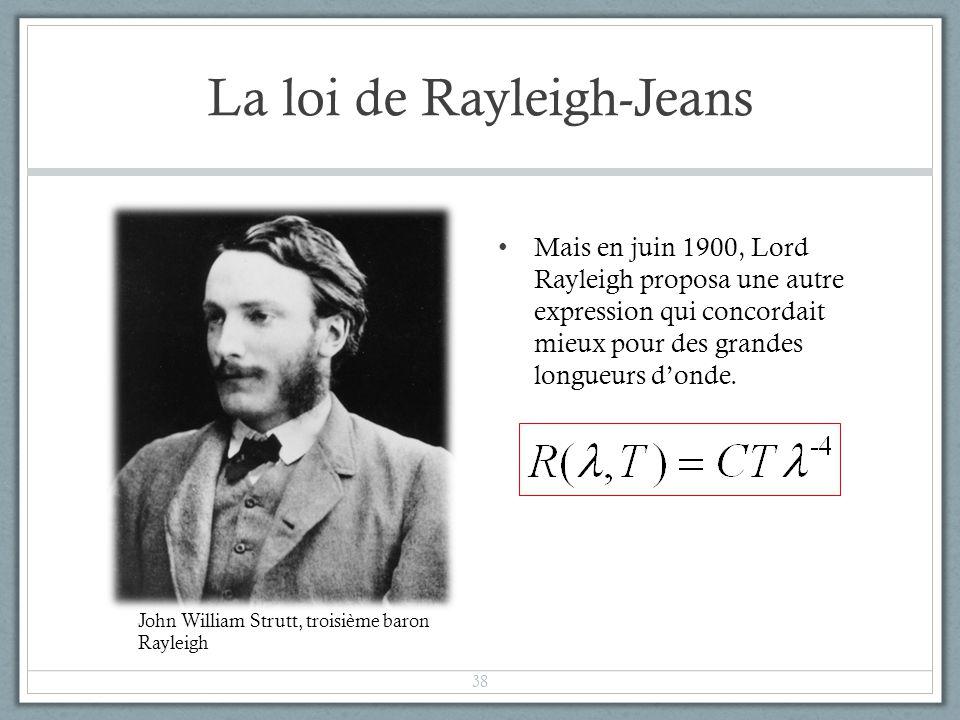 La loi de Rayleigh-Jeans Mais en juin 1900, Lord Rayleigh proposa une autre expression qui concordait mieux pour des grandes longueurs donde. 38 John
